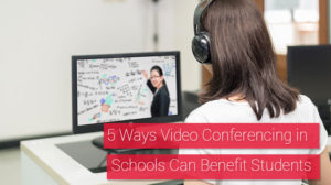 5 Ways Video Conferencing in Schools Can Benefit Students