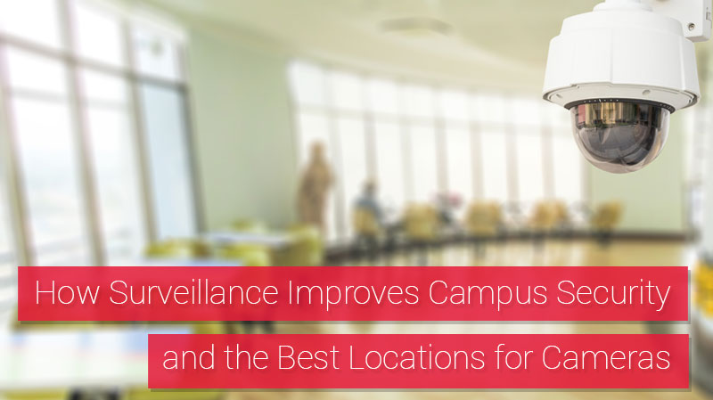 How Video Surveillance Improves Campus Security and the Best Locations for Cameras