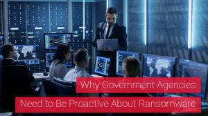 Why Government Agencies Need to Be Proactive About Ransomware