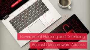 Government Hacking and Defending Against Ransomware Attacks