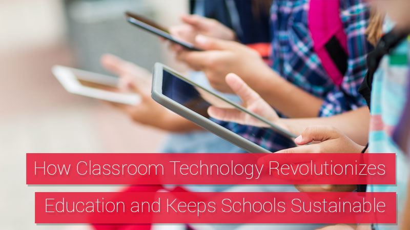 How Classroom Technology Revolutionizes Education and Keeps Schools Sustainable