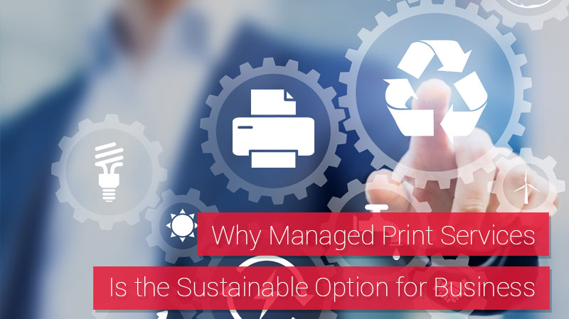 Why Managed Print Services is the Sustainable Option for Business