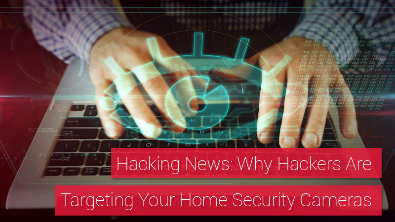 Hacking News: Why Hackers Are Targeting Your Home Security Cameras