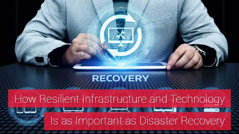 How Resilient Infrastructure and Technology Is as Important as Disaster Recovery