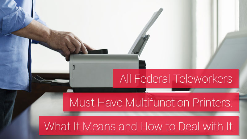 All Federal Teleworkers Must Have Multifunction Printers; What It Means and How to Deal with It
